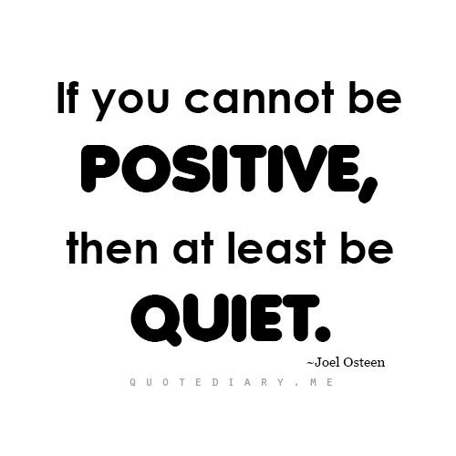 be posative or quiet