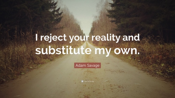 372128-Adam-Savage-Quote-I-reject-your-reality-and-substitute-my-own