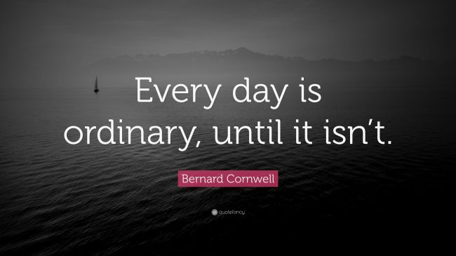 4992903-Bernard-Cornwell-Quote-Every-day-is-ordinary-until-it-isn-t