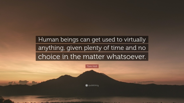 4108258-Tom-Holt-Quote-Human-beings-can-get-used-to-virtually-anything